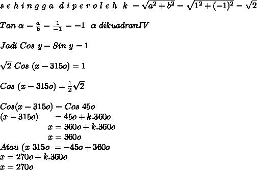 s~e~h~i~n~g~g~a~~d~i~p~e~r~o~l~e~h~~k~= \sqrt{a^2+b^2} =  \sqrt{1^2+(-1)^2} =  \sqrt{2}  \\ \\ Tan ~ \alpha =  \frac{a}{b} =  \frac{1}{-1} = -1~~ \alpha ~dikuadran IV \\  \\ Jadi~Cos~y-Sin~y = 1 \\   \\  \sqrt{2}~Cos~(x-315o) = 1 \\  \\ Cos~(x-315o)  =  \frac{1}{2}  \sqrt{2} \\  \\ Cos (x-315o)   = Cos~45o  \\ (x-315o)~~~~~= 45o + k . 360o \\ ~~~~~~~~~~~~~~~~~~x = 360o + k . 360o \\ ~~~~~~~~~~~~~~~~~~x = 360o \\ Atau~(x~315o~=  - 45o + 360o \\ x = 270o + k . 360o \\ x = 270o