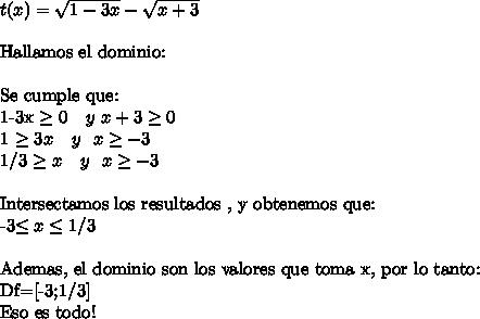 t(x)= \sqrt{1-3x} - \sqrt{x+3} \ \Hallamos el dominio:\ \Se cumple que:1-3x \geq 0 \  \  \ y  \ x+3 \geq 01 \geq 3x \  \  \ y \ \ x \geq -31/3 \geq x \ \ \ y \ \ x \geq -3\ \Intersectamos los resultados , y obtenemos que: -3\leq x \leq 1/3\ \Ademas, el dominio son los valores que toma x, por lo tanto:Df=[-3;1/3]Eso es todo!