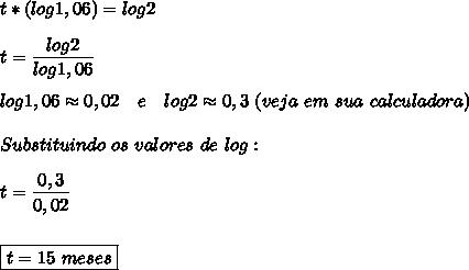 t*(log1,06)=log2\\\\t= \dfrac{log2}{log1,06}\\\\log1,06\approx0,02~~~e~~~log2\approx0,3~(veja~em~sua~calculadora)\\\\Substituindo~os~valores~de~log:\\\\t= \dfrac{0,3}{0,02}\\\\\\\boxed{t=15~meses}