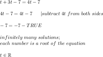 t+3t-7=4t-7\\4t-7=4t-7\ \ \ \ \ |subtract\ 4t\ from\ both\ sides\\-7=-7-TRUE\\infinitely\ many\ solutions;\each\ number\ is\ a\ root\ of\ the\ equation\\t\in\mathbb{R}