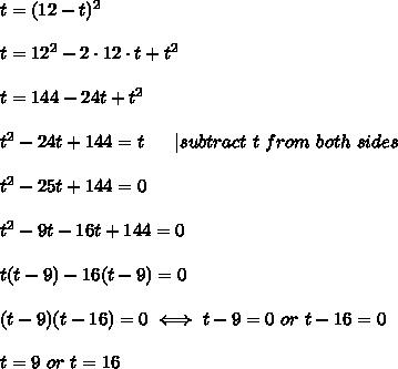 t=(12-t)^2\\\\t=12^2-2\cdot12\cdot t+t^2\\\\t=144-24t+t^2\\\\t^2-24t+144=t\ \ \ \ \ |subtract\ t\ from\ both\ sides\\\\t^2-25t+144=0\\\\t^2-9t-16t+144=0\\\\t(t-9)-16(t-9)=0\\\\(t-9)(t-16)=0\iff t-9=0\ or\ t-16=0\\\\t=9\ or\ t=16