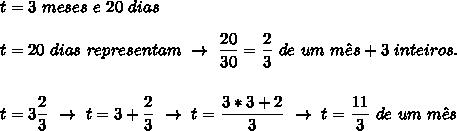 t=3~meses~e~20~dias\\\\t=20~dias~representam~\to~ \dfrac{20}{30}= \dfrac{2}{3}~de~um~m\^es+3~inteiros.\\\\\\t=3 \dfrac{2}{3}~\to~t=3+ \dfrac{2}{3}~\to~t= \dfrac{3*3+2}{3}~\to~t=\dfrac{11}{3}~de~um~m\^es
