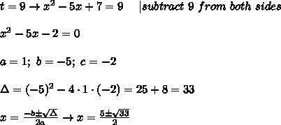 t=9\to x^2-5x+7=9\ \ \ \ |subtract\ 9\ from\ both\ sides\\\\x^2-5x-2=0\\\\a=1;\ b=-5;\ c=-2\\\\\Delta=(-5)^2-4\cdot1\cdot(-2)=25+8=33\\\\x=\frac{-b\pm\sqrt\Delta}{2a}\to x=\frac{5\pm\sqrt{33}}{2}