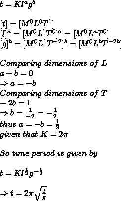 t=Kl^ag^b\\ \\ \ [t]=[M^0L^0T^1]\\\ [l]^a=[M^0L^1T^0]^a=[M^0L^aT^0]\\\ [g]^b=[M^0L^1T^{-2}]^b=[M^0L^bT^{-2b}]\\ \\ Comparing\ dimensions\ of\ L\\a+b=0\\ \Rightarrow a=-b\\ Comparing\ dimensions\ of\ T\\-2b=1\\ \Rightarrow b =  \frac{1}{-2}=- \frac{1}{2}\\  thus\ a=-b= \frac{1}{2}\\ given\ that\ K=2 \pi \\ \\So\ time\ period\ is\ given\ by\\ \\ t=Kl^{ \frac{1}{2} }g^{- \frac{1}{2}}\\ \\ \Rightarrow t=2 \pi  \sqrt{ \frac{l}{g} }