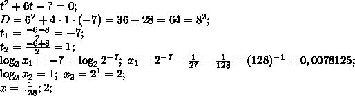 t^2+6t-7=0;\\D=6^2+4\cdot1\cdot(-7)=36+28=64=8^2;\\t_1=\frac{-6-8}{2}=-7;\\t_2=\frac{-6+8}{2}=1;\\\log_2x_1=-7=\log_22^{-7};\ x_1=2^{-7}=\frac{1}{2^7}=\frac{1}{128}=(128)^{-1}=0,0078125;\\\log_2x_2=1;\ x_2=2^1=2;\\x=\frac{1}{128};2;\\