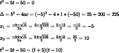t^2-5t -50 =0 \\ \\\Delta = b^{2}-4ac =(- 5)^{2}-4*1* (-50)= 25+200=225 \\ \\x_{1}=\frac{-b-\sqrt{\Delta }}{2a} =\frac{ 5-\sqrt{225}}{2}=\frac{5-15}{2}= \frac{-10}{2}=-5\\ \\x_{2}=\frac{-b+\sqrt{\Delta }}{2a} =\frac{ 5+\sqrt{225}}{2}=\frac{5+15}{2}= \frac{20}{2}=10\\ \\t^2-5t -50 = (t+5)(t-10)