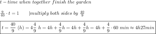 t-time\ when\ together\ finish\ the\ garden\\\frac{9}{40}\cdot t=1\ \ \ \ \ \ |multiply\ both\ sides\ by\ \frac{40}{9}\\\boxed{t=\frac{40}{9}\ (h)=4\frac{4}{9}\ h=4h+\frac{4}{9}h=4h+\frac{4}{9}h=4h+\frac{4}{9}\cdot60\ min\approx4h27min}