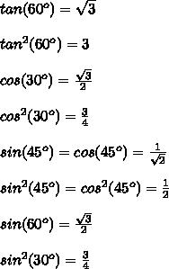 tan(60^o) =  \sqrt{3} \\  \\  tan^2(60^o) =  3 \\ \\  cos(30^o) =  \frac{ \sqrt{3} }{2}   \\ \\ cos^2(30^o) =  \frac{3}{4} \\ \\  sin(45^o) = cos(45^o) =  \frac{1}{ \sqrt{2} } \\ \\  sin^2(45^o) = cos^2(45^o) =  \frac{1}{2} \\ \\ sin(60^o) = \frac{ \sqrt{3} }{2} \\ \\ sin^2(30^o) = \frac{3}{4}