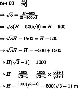 tan\ 60= \frac{AQ}{PQ}\\ \\ \Rightarrow \sqrt{3} = \frac{H-500}{H-500 \sqrt{3} } \\ \\ \Rightarrow \sqrt{3}(H-500 \sqrt{3})=H-500 \\ \\ \Rightarrow  \sqrt{3}H-1500=H-500\\ \\\Rightarrow  \sqrt{3}H - H = -500+1500 \\ \\ \Rightarrow H( \sqrt{3}-1)=1000\\ \\ \Rightarrow H= \frac{1000}{\sqrt{3}-1}=\frac{1000}{\sqrt{3}-1} \times  \frac{\sqrt{3}+1}{\sqrt{3}+1} \\ \\ \Rightarrow H= \frac{1000(\sqrt{3}+1)}{2}=500(\sqrt{3}+1)\m