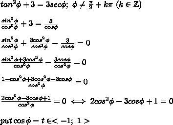 tan^2\phi+3=3sec\phi;\ \phi\neq\frac{\pi}{2}+k\pi\ (k\in\mathbb{Z})\\\\\frac{sin^2\phi}{cos^2\phi}+3=\frac{3}{cos\phi}\\\\\frac{sin^2\phi}{cos^2\phi}+\frac{3cos^2\phi}{cos^2\phi}-\frac{3}{cos\phi}=0\\\\\frac{sin^2\phi+3cos^2\phi}{cos^2\phi}-\frac{3cos\phi}{cos^2\phi}=0\\\\\frac{1-cos^2\phi+3cos^2\phi-3cos\phi}{cos^2\phi}=0\\\\\frac{2cos^2\phi-3cos\phi+1}{cos^2\phi}=0\iff2cos^2\phi-3cos\phi+1=0\\\\put\cos\phi=t\in <-1;\ 1>