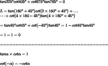tan225^ocot405^o+cot675^otan765^o=0\\\\L=tan(180^o+45^o)cot(2\times180^o+45^o)+\dots\\\dots+cot(4\times180-45^o)tan(4\times180^o+45^o)\\\\=tan45^ocot45^o+cot(-45^o)tan45^o=1-cot45^otan45^o\\\\=1-1=0\\\\===================================\\\\tan\alpha\times cot\alpha=1\\\\cot(-\alpha)=-cot\alpha