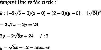 tangent\ line\ to\ the\ circle:\\\\k:(-2\sqrt5-0)(x-0)+(2-0)(y-0)=(\sqrt{24})^2\\\\-2\sqrt5x+2y=24\\\\2y=2\sqrt5x+24\ \ \ \ /:2\\\\y=\sqrt5x+12-answer