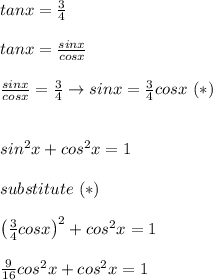 tanx=\frac{3}{4}\\\\tanx=\frac{sinx}{cosx}\\\\\frac{sinx}{cosx}=\frac{3}{4}\to sinx=\frac{3}{4}cosx\ (*)\\\\\\sin^2x+cos^2x=1\\\\substitute\ (*)\\\\\left(\frac{3}{4}cosx\right)^2+cos^2x=1\\\\\frac{9}{16}cos^2x+cos^2x=1