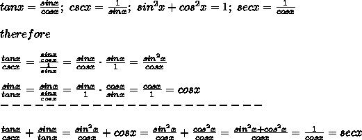 tanx=\frac{sinx}{cosx};\ cscx=\frac{1}{sinx};\ sin^2x+cos^2x=1;\ secx=\frac{1}{cosx}\\\\therefore\\\\\frac{tanx}{cscx}=\frac{\frac{sinx}{cosx}}{\frac{1}{sinx}}=\frac{sinx}{cosx}\cdot\frac{sinx}{1}=\frac{sin^2x}{cosx}\\\\\frac{sinx}{tanx}=\frac{sinx}{\frac{sinx}{cosx}}=\frac{sinx}{1}\cdot\frac{cosx}{sinx}=\frac{cosx}{1}=cosx\\-----------------------\\\\\frac{tanx}{cscx}+\frac{sinx}{tanx}=\frac{sin^2x}{cosx}+cosx=\frac{sin^2x}{cosx}+\frac{cos^2x}{cosx}=\frac{sin^2x+cos^2x}{cosx}=\frac{1}{cosx}=secx