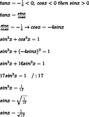 tanx=-\frac{1}{4} < 0;\ cosx < 0\ then\ sinx > 0\\\\tanx=\frac{sinx}{cosx}\\\\\frac{sinx}{cosx}=-\frac{1}{4}\to cosx=-4sinx\\\\sin^2x+cos^2x=1\\\\sin^2x+(-4sinx)^2=1\\\\sin^2x+16sin^2x=1\\\\17sin^2x=1\ \ \ /:17\\\\sin^2x=\frac{1}{17}\\\\sinx=\sqrt\frac{1}{17}\\\\sinx=\frac{1}{\sqrt{17}}