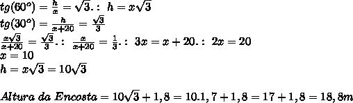 tg(60^o)= \frac{h}{x}=\sqrt{3}.:\ h=x\sqrt{3}\newline tg(30^o)=\frac{h}{x+20}= \frac{\sqrt{3}}{3}\newline \frac{x\sqrt{3}}{x+20}= \frac{\sqrt{3}}{3}.:\ \frac{x}{x+20}= \frac{1}{3}.:\ 3x=x+20.:\ 2x=20\newline x=10\newline h=x\sqrt{3}=10\sqrt{3}\newline \newline Altura\ da\ Encosta=10\sqrt{3}+1,8=10.1,7+1,8=17+1,8=18,8m