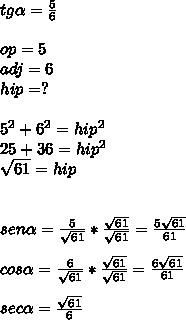 tg\alpha =\frac { 5 }{ 6 } \\ \\ op=5\\ adj=6\\ hip=?\\ \\ 5^{ 2 }+6^{ 2 }=hip^{ 2 }\\ 25+36=hip^{ 2 }\\ \sqrt { 61 } =hip\\ \\ \\ sen\alpha =\frac { 5 }{ \sqrt { 61 }  } *\frac { \sqrt { 61 }  }{ \sqrt { 61 }  } =\frac { 5\sqrt { 61 }  }{ 61 } \\ \\ cos\alpha =\frac { 6 }{ \sqrt { 61 }  } *\frac { \sqrt { 61 }  }{ \sqrt { 61 }  } =\frac { 6\sqrt { 61 }  }{ 61 } \\ \\ sec\alpha =\frac { \sqrt { 61 }  }{ 6 }