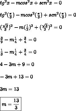 tg^2x-mcos^2x+sen^2x = 0\\\\ tg^2(\frac{\pi}{3})-mcos^2(\frac{\pi}{3})+sen^2(\frac{\pi}{3}) = 0\\\\ (\frac{\sqrt{3}}{3})^2-m(\frac{1}{2})^2+(\frac{\sqrt{3}}{2})^2 = 0\\\\ \frac{3}{9} - m\frac{1}{4}+\frac{3}{4} = 0\\\\ \frac{1}{3}-m\frac{1}{4}+\frac{3}{4} = 0\\\\ 4-3m+9 = 0\\\\ -3m+13=0\\\\ 3m = 13\\\\ \boxed{m=\frac{13}{3}}