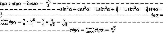 tg \alpha : ctg \alpha = ?  cos \alpha = \frac{ \sqrt{5}}{3}------------------------------------ sin^{2}  \alpha + cos^{2}  \alpha = 1sin^{2}  \alpha +  \frac{5}{9} = 1sin^{2}  \alpha  = \frac{4}{9} sin \alpha = \frac{2}{3} ------------------------------------tg \alpha =  \frac{sin \alpha }{cos \alpha }tg \alpha =  \frac{2}{3} :  \frac{ \sqrt{5}}{3} =  \frac{2}{3} * \frac{3}{ \sqrt{5}}  =  \frac{2}{ \sqrt{5}} ------------------------------------ctg \alpha = \frac{cos \alpha }{sin \alpha } ctg \alpha =  \frac{ \sqrt{5} }{2}