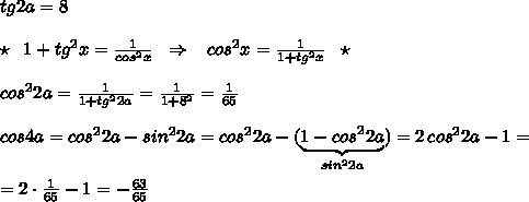 tg2a=8\\\\\star \; \; 1+tg^2x=\frac{1}{cos^2x}\; \; \Rightarrow \; \; \; cos^2x=\frac{1}{1+tg^2x}\; \; \star \\\\cos^22a=\frac{1}{1+tg^22a}=\frac{1}{1+8^2}=\frac{1}{65}\\\\cos4a=cos^22a-sin^22a=cos^22a-(\underbrace {1-cos^22a}_{sin^22a})=2\, cos^22a-1=\\\\=2\cdot \frac{1}{65}-1=-\frac{63}{65}