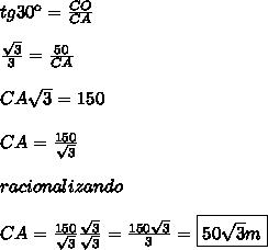 tg30\º = \frac{CO}{CA}\\\\\frac{\sqrt{3}}{3} = \frac{50}{CA}\\\\CA\sqrt{3} = 150\\\\CA = \frac{150}{\sqrt{3}}\\\\racionalizando\\\\CA = \frac{150}{\sqrt{3}} \frac{\sqrt{3}}{\sqrt{3}} = \frac{150\sqrt{3}}{3} = \boxed{50\sqrt{3}m}
