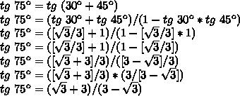 tg~75\º=tg~(30\º+45\º)\\tg~75\º=(tg~30\º+tg~45\º)/(1-tg~30\º*tg~45\º)\\tg~75\º=([\sqrt{3}/3]+1)/(1-[\sqrt{3}/3]*1)\\tg~75\º=([\sqrt{3}/3}]+1)/(1-[\sqrt{3}/3])\\tg~75\º=([\sqrt{3}+3]/3)/([3-\sqrt{3}]/3)\\tg~75\º=([\sqrt{3}+3]/3)*(3/[3-\sqrt{3}])\\tg~75\º=(\sqrt{3}+3)/(3-\sqrt{3})