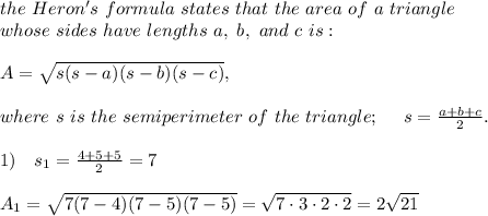 the\ Heron's\  formula\  states\ that\ the\ area\ of\ a\ triangle\\ whose\ sides\ have\ lengths\ a,\ b,\ and\ c\ is:\\\\A = \sqrt{s(s-a)(s-b)(s-c)},\\\\where\ s\ is\ the\ semiperimeter\ of\ the\ triangle;\ \ \ \ s=\frac{a+b+c}{2}.\\\\1)\ \ \ s_1=\frac{4+5+5}{2}=7\\\\A_1 = \sqrt{7(7-4)(7-5)(7-5)}= \sqrt{7\cdot3\cdot2\cdot2} =2 \sqrt{21}