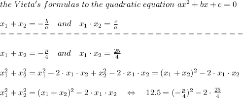 the\ Vieta's\  formulas\  to\ the\ quadratic\ equation\ ax^2+bx+c=0\\\\x_1+x_2=- \frac{b}{a} \ \ \ and\ \ \ x_1\cdot x_2= \frac{c}{a} \\------------------------------\\\\x_1+x_2=- \frac{p}{4} \ \ \ and\ \ \ x_1\cdot x_2= \frac{25}{4} \\\\x_1^2+x_2^2=x_1^2+2\cdot x_1\cdot x_2 +x_2^2-2\cdot x_1\cdot x_2 =(x_1+x_2)^2-2\cdot x_1\cdot x_2 \\\\x_1^2+x_2^2=(x_1+x_2)^2-2\cdot x_1\cdot x_2 \ \ \ \Leftrightarrow\ \ \ 12.5=(- \frac{p}{4} )^2-2\cdot \frac{25}{4} \\\\