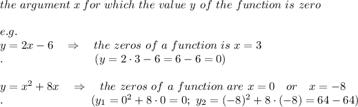 the\ argument\ x\, for\ which\ the\ value\ y\ of\ the\ function\ is\ zero\\\\e.g.\\y=2x-6\ \ \ \Rightarrow\ \ \ the\ zeros\ of\ a\ function\ is\ x=3\\.\ \ \ \ \ \ \ \ \ \ \ \ \ \ \ \ \ \ \ \ \ \ \ \ (y=2\cdot3-6=6-6=0)\\\\y=x^2+8x\ \ \ \Rightarrow\ \ \ the\ zeros\ of\ a\ function\ are\ x=0\ \ \ or\ \ \ x=-8\\.\ \ \ \ \ \ \ \ \ \ \ \ \ \ \ \ \ \ \ \ \ \ \ (y_1=0^2+8\cdot0=0;\ y_2=(-8)^2+8\cdot(-8)=64-64)