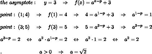 the\ asymptote:\ \ \ \ y=3\ \ \ \Rightarrow\ \ \ f(x)=a^{x-p}+3\\\\point:\ (1;4)\ \ \ \Rightarrow\ \ \ f(1)=4\ \ \ \Rightarrow\ \ \ 4=a^{1-p}+3\ \ \ \Rightarrow\ \ \ a^{1-p}=1\\\\point:\ (3;5)\ \ \ \Rightarrow\ \ \ f(3)=5\ \ \ \Rightarrow\ \ \ 5=a^{3-p}+3\ \ \ \Rightarrow\ \ \ a^{3-p}=2\\\\a^{3-p}=2\ \ \ \Leftrightarrow\ \ \ a^2\cdot a^{1-p}=2\ \ \ \Leftrightarrow\ \ \ a^2\cdot 1=2\ \ \ \Leftrightarrow\ \ \ a^2= 2\\\\.\ \ \ \ \ \ \ \ \ \ \ \ \ \ \ \ \ \ \ \ \ \ a>0\ \ \ \Rightarrow\ \ \ a= \sqrt{2}