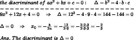 the\ discriminant\ of\ ax^2+bx+c=0:\ \ \ \ \Delta=b^2-4\cdot b\cdot c \\---------------------------\\9x^2+12x+4=0\ \ \ \Rightarrow\ \ \ \Delta=12^2-4\cdot9\cdot4=144-144=0\\\\\Delta=0\ \ \ \Rightarrow\ \ \ x_0=- \frac{b}{2a} =- \frac{12}{2\cdot9} =- \frac{2\cdot2\cdot3}{2\cdot3\cdot3}= - \frac{2}{3} \\\\Ans.\ The\ discriminant\ is\ \Delta=0