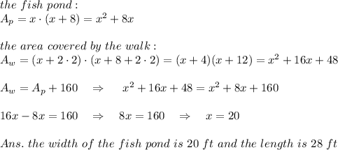 the\ fish\ pond:\\A_p=x\cdot (x+8)=x^2+8x\\\\the\ area\ covered\ by\ the\  walk:\\A_{w}=(x+2\cdot2)\cdot(x+8+2\cdot2)=(x+4)(x+12)=x^2+16x+48\\\\A_w=A_p+160\ \ \ \Rightarrow\ \ \ \ x^2+16x+48=x^2+8x+160\\\\16x-8x=160\ \ \ \Rightarrow\ \ \ 8x=160\ \ \ \Rightarrow\ \ \ x=20\\\\Ans.\ the\ width\ of\ the\ fish\ pond\ is\ 20\ ft\ and\ the\ length\ is\ 28\ ft