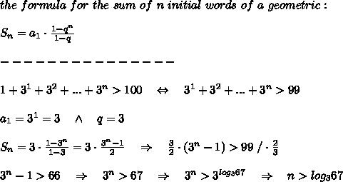 the\ formula\ for\ the\ sum\ of\ n\ initial\ words\ of\ a\ geometric:\\\\S_n=a_1\cdot \frac{1-q^n}{1-q} \\ \\---------------\\\\1+3^1+3^2+...+3^n>100\ \ \ \Leftrightarrow\ \ \ 3^1+3^2+...+3^n>99\\ \\a_1=3^1=3\ \ \ \wedge\ \ \ q=3\\ \\ S_n=3\cdot\frac{1-3^n}{1-3}=3\cdot \frac{3^n-1}{2} \ \ \ \Rightarrow\ \ \  \frac{3}{2}\cdot (3^n-1)>99\ /\cdot \frac{2}{3} \\ \\3^n-1>66\ \ \ \Rightarrow\ \ \ 3^n>67\ \ \ \Rightarrow\ \ \ 3^n>3^{log_367}\ \ \ \Rightarrow\ \ \ n>log_367