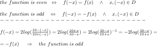 the\ function\ is\ even\ \ \Leftrightarrow\ \ \ f(-x)=f(x)\ \ \ \wedge\ \ \ x,(-x)\in D\\\\the\ function\ is\ odd\ \ \ \Leftrightarrow\ \ \ f(-x)=-f(x)\ \ \ \wedge\ \ \ x,(-x)\in D\\-----------------------------\\\\f(-x)=2log( \frac{10-(-x)}{10+(-x)} )=2log( \frac{10+x}{10-x} )=2log( \frac{10-x}{10+x} )^{-1}=-2log( \frac{10-x}{10+x} )=\\ \\=-f(x)\ \ \ \ \Rightarrow\ \ \ the\ function\ is\ odd