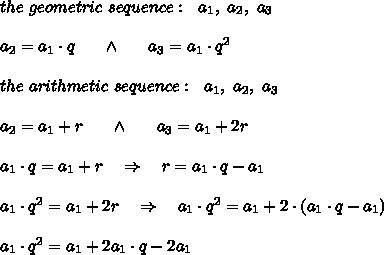 the\ geometric\ sequence:\ \ a_1,\ a_2,\ a_3\\\\a_2=a_1\cdot q\ \ \ \ \ \wedge\ \ \ \ \ a_3=a_1\cdot q^2\\  \\the\ arithmetic\  sequence:\ \ a_1,\ a_2,\ a_3\\\\a_2=a_1+r\ \ \ \ \ \wedge\ \ \ \ \ a_3=a_1+2r\\ \\a_1\cdot q=a_1+r\ \ \ \Rightarrow\ \ \ r=a_1\cdot q-a_1\\\\\ a_1\cdot q^2=a_1+2r\ \ \ \Rightarrow\ \ \ a_1\cdot q^2=a_1+2\cdot(a_1\cdot q-a_1)\\ \\a_1\cdot q^2=a_1+2a_1\cdot q-2a_1
