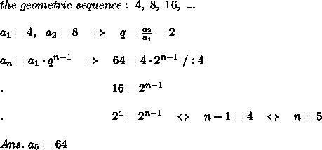 the\ geometric\ sequence:\ 4,\ 8,\ 16,\ ...\\\\a_1=4,\ \ a_2=8\ \ \ \Rightarrow\ \ \ q= \frac{a_2}{a_1} =2\\\\a_n=a_1\cdot q^{n-1}\ \ \ \Rightarrow\ \ \ 64=4\cdot2^{n-1}\ /:4\\\\.\ \ \ \ \ \ \ \ \ \ \ \ \ \ \ \ \ \ \ \ \ \ \ \ \ \ \ \ 16=2^{n-1}\\\\.\ \ \ \ \ \ \ \ \ \ \ \ \ \ \ \ \ \ \ \ \ \ \ \ \ \ \ \ 2^4=2^{n-1}\ \ \ \Leftrightarrow\ \ \ n-1=4\ \ \ \Leftrightarrow\ \ \ n=5\\\\Ans.\ a_5=64