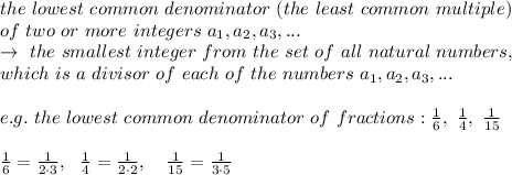 the\ lowest\ common\ denominator\ (the\ least\ common\ multiple)\\ of\ two\ or\ more\ integers\  a_1,a_2,a_3,...\\\rightarrow\ the\ smallest\ integer\ from\ the\ set\ of\ all\ natural\ numbers,\\which\ is\ a\ divisor\ of\ each\ of\ the\ numbers\ a_1,a_2,a_3,...\\\\e.g.\ the\ lowest\ common\ denominator\ of\ fractions:  \frac{1}{6} ,\  \frac{1}{4} ,\  \frac{1}{15} \\\\\frac{1}{6}= \frac{1}{2\cdot3}  ,\ \   \frac{1}{4}= \frac{1}{2\cdot2}  ,\ \ \ \frac{1}{15}= \frac{1}{3\cdot5} \\\\