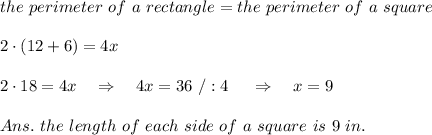 the\ perimeter\ of\ a\ rectangle=the\ perimeter\ of\ a\ square\\\\2\cdot(12+6)=4x\\\\2\cdot18=4x\ \ \ \Rightarrow\ \ \ 4x=36\ /:4\ \ \ \ \Rightarrow\ \ \ x=9\\\\Ans.\ the\ length\ of\ each\ side\ of\ a\ square\ is\ 9\ in.