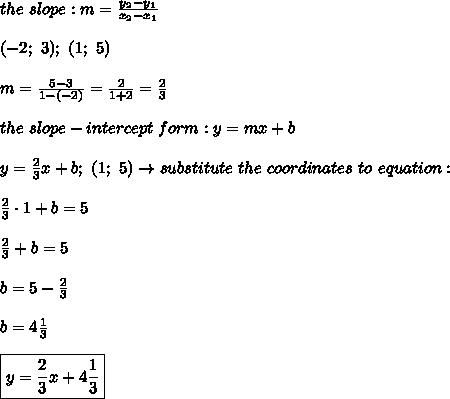 the\ slope:m=\frac{y_2-y_1}{x_2-x_1}\\\\(-2;\ 3);\ (1;\ 5)\\\\m=\frac{5-3}{1-(-2)}=\frac{2}{1+2}=\frac{2}{3}\\\\the\ slope-intercept\ form:y=mx+b\\\\y=\frac{2}{3}x+b;\ (1;\ 5)\to substitute\ the\ coordinates\ to\ equation:\\\\\frac{2}{3}\cdot1+b=5\\\\\frac{2}{3}+b=5\\\\b=5-\frac{2}{3}\\\\b=4\frac{1}{3}\\\\\boxed{y=\frac{2}{3}x+4\frac{1}{3}}