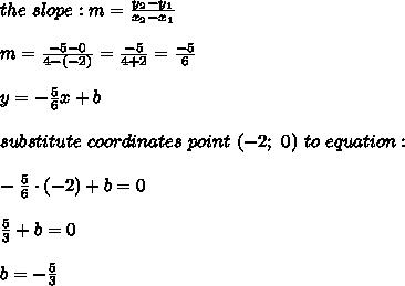 the\ slope:m=\frac{y_2-y_1}{x_2-x_1}\\\\m=\frac{-5-0}{4-(-2)}=\frac{-5}{4+2}=\frac{-5}{6}\\\\y=-\frac{5}{6}x+b\\\\substitute\ coordinates\ point\ (-2;\ 0)\ to\ equation:\\\\-\frac{5}{6}\cdot(-2)+b=0\\\\\frac{5}{3}+b=0\\\\b=-\frac{5}{3}