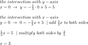 the \ intersection \ with \ y-axis\ x=0 \ \to\ y=-\frac{5}{3} \cdot 0 +5=5 \\the \ intersection \ with \ x-axis\ y=0 \ \to\ 0=-\frac{5}{3}x +5\ \ | \ add \ \frac{5}{3}x\ to\ both\ sides \\ \frac{5}{3}x=5\ \ | \ multiply\ both\ sides\ by\ \frac{3}{5}\\x=3