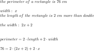 the \ perimeter \ of \ a \ rectangle \ is \ 76 \ cm \\ \\ width : \ x \\ the \ length \ of \ the \ rectangle \ is \ 2 \ cm \ more \ than \ double \\\\ the \ width : \ 2x + 2 \\ \\ \\ perimeter = 2\cdot length + 2\cdot width \\ \\76 = 2\cdot(2x+2) + 2 \cdot x