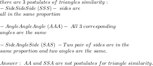 there\ are\ 3\ postulates\ of\ triangles\ similarity:\\-Side Side Side\ (SSS) -\corresponding\ sides\ are\\ all\ in\ the\ same\ proportion\\\\-AngleAngleAngle\ (AAA)-\ All\ 3\ corresponding\\ angles\ are\ the\ same\\\\-SideAngleSide\ (SAS)\ - Two\ pair\ of\ sides\ are\ in\ the\\same\ proportion\ and\ two\ angles\ are\ the\ same.\\\\Answer: \ AA\ and\ SSA\ are\ not\ postulates\ for\ triangle\ similarity.