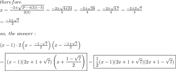 therefore\\x=\frac{-2\pm\sqrt{2^2-4(2)(-3)}}{2(2)}=\frac{-2\pm\sqrt{4+24}}{4}=\frac{-2\pm\sqrt{28}}{4}=\frac{-2\pm\sqrt{4\cdot7}}{4}=\frac{-2\pm2\sqrt7}{4}\\\\=\frac{-1\pm\sqrt7}{2}\\\\so,\ the\ answer:\\\\(x-1)\cdot2\left(x-\frac{-1-\sqrt7}{2}\right)\left(x-\frac{-1+\sqrt7}{2}\right)\\\\=\boxed{(x-1)(2x+1+\sqrt7)\left(x+\frac{1-\sqrt7}{2}\right)}=\boxed{\frac{1}{2}(x-1)(2x+1+\sqrt7)(2x+1-\sqrt7)}