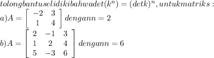 tolong bantu  selidiki bahwa det (k^n)=(det k)^n,untuk matriks:\\ a)A= \left[\begin{array}{ccc}-2&3\\1&4\end{array}\right] dengan n=2\\ b)A= \left[\begin{array}{ccc}2&-1&3\\1&2&4\\5&-3&6\end{array}\right] dengan n=6