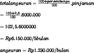 totalangsuran=  \frac{100+persenbunga}{100} .pinjaman \\ \\  = \frac{100+2,5}{100}.6000.000  \\  \\ =102,5.6000000 \\  \\ =Rp6.150.000/5bulan \\  \\angsuran=Rp1.230.000/bulan
