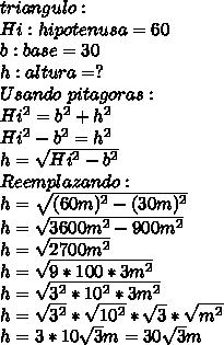 triangulo:\\ Hi: hipotenusa=60\\ b: base=30\\ h: altura=?\\ Usando\ pitagoras:\\ Hi^2=b^2+h^2\\ Hi^2-b^2=h^2\\ h=\sqrt{Hi^2-b^2}\\ Reemplazando:\\ h=\sqrt{(60m)^2-(30m)^2}\\ h=\sqrt{3600m^2-900m^2}\\ h=\sqrt{2700m^2}\\ h=\sqrt{9*100*3m^2}\\ h=\sqrt{3^2*10^2*3m^2}\\ h=\sqrt{3^2}*\sqrt{10^2}*\sqrt{3}*\sqrt{m^2}}\\ h=3*10\sqrt{3}m=30\sqrt{3}m\\