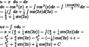 u = x :  :  : du = dx \ dv =  cos {}^{2} (x)  :  : v = intlimits  cos {}^{2} (x) dx = intlimits frac{1  +  cos(2x) }{2} dx =  \  =  frac{1}{2} (intlimits : dx +  frac{1}{2}intlimits cos(2x)  d(2x) =  \  =  frac{x}{2}  +  frac{1}{4}  sin(2x)  \  \ uv - intlimits : vdu =  \  = x imes ( frac{x}{2}  +  frac{1}{4}  sin(2x))  - intlimits( frac{x}{2}  +  frac{1}{4}  sin(2x)) dx =  \  =  frac{ {x}^{2} }{2}  +  frac{x}{4}  sin(2x)  -  frac{ {x}^{2} }{4}  - ( -  frac{1}{8} ) cos(2x) +  c =  \  =  frac{ {x}^{2} }{4}  +  frac{x}{4}  sin(2x)   +  frac{1}{8} cos(2x)  + C