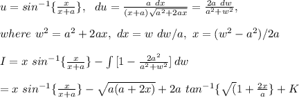u=sin^{-1}\{ \frac{x}{x+a} \},\ \ du=\frac{a\ dx}{(x+a)\sqrt{a^2+2ax}}=\frac{2a\ dw}{a^2+w^2},\\\\where\ w^2=a^2+2ax,\ dx=w\ dw/a,\ x=(w^2-a^2)/2a\\\\I=x\ sin^{-1}\{ \frac{x}{x+a} \}- \int\limits^{}_{} {[ 1-\frac{2a^2}{a^2+w^2} ]} \, dw\\\\= x\ sin^{-1}\{ \frac{x}{x+a} \}-\sqrt{a(a+2x)}+2a\ tan^{-1}\{ \sqrt(1+\frac{2x}{a} \}+K