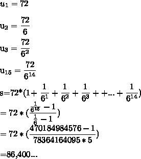 u_{1}=72\\u_{2}=\dfrac{72}{6}\\u_{3}=\dfrac{72}{6^{2}}\\u_{15}=\dfrac{72}{6^{14}}\\s=72*(1+\dfrac{1}{6^{1}}+\dfrac{1}{6^{2}}+\dfrac{1}{6^{3}}++...+\dfrac{1}{6^{14}})\\=72*(\dfrac{\frac{1}{6^{15}}-1}{\frac{1}{6}-1}})\\=72*(\dfrac{470184984576-1}{78364164095*5})\\=86,400...